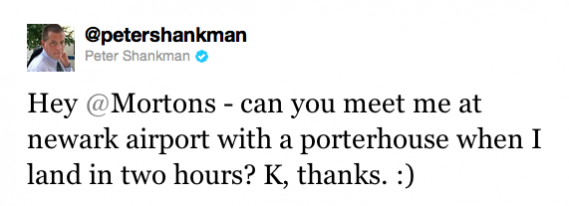"Peter Shankman tweets ""Hey @Mortons - can you meet me at newark airpost with a porterhouse when I land in two hours? K, thanks. :)"""